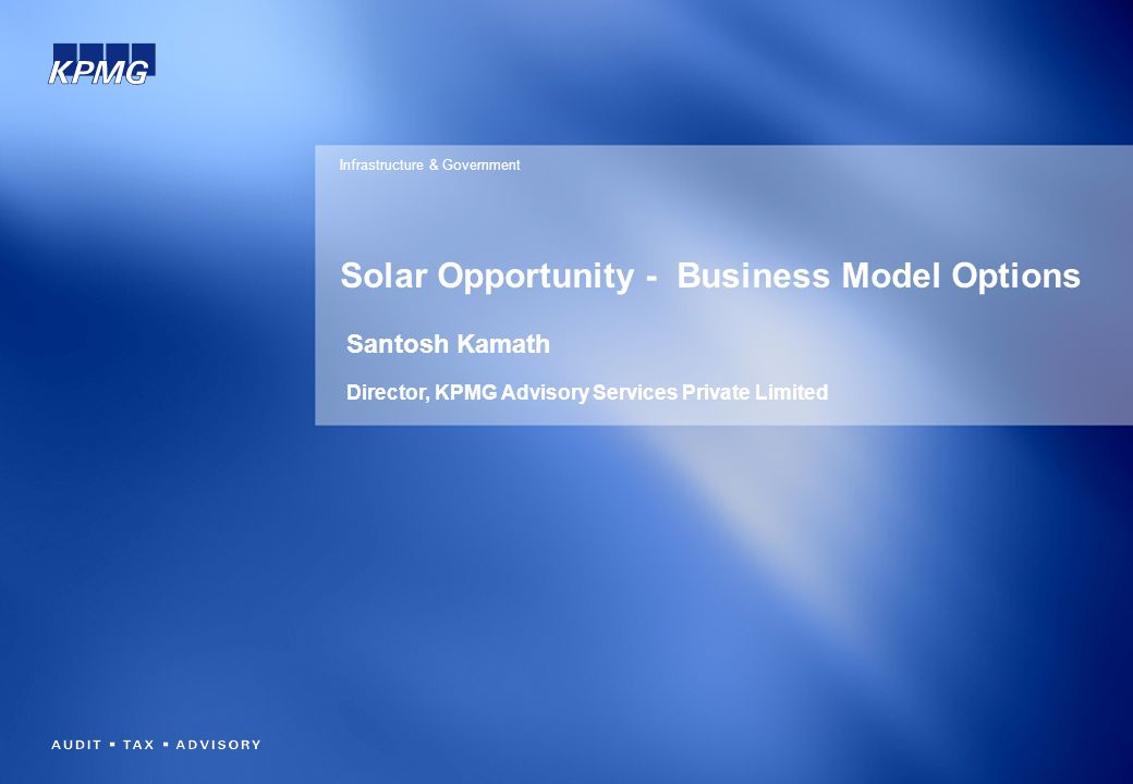 Solar Opportunity - Business Model Options Infrastructure & Government Santosh Kamath Director, KPMG Advisory Services Private Limited