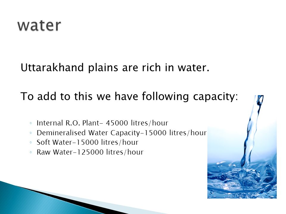 Uttarakhand plains are rich in water. To add to this we have following capacity: Internal R.O. Plant- 45000 litres/hour Demineralised Water Capacity-1