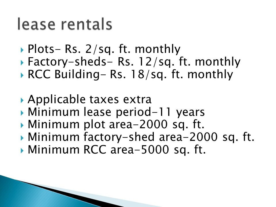 Plots- Rs. 2/sq. ft. monthly Factory-sheds- Rs. 12/sq. ft. monthly RCC Building- Rs. 18/sq. ft. monthly Applicable taxes extra Minimum lease period-11
