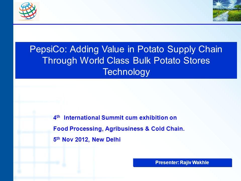 PepsiCo: Adding Value in Potato Supply Chain Through World Class Bulk Potato Stores Technology Presenter: Rajiv Wakhle 4 th International Summit cum e