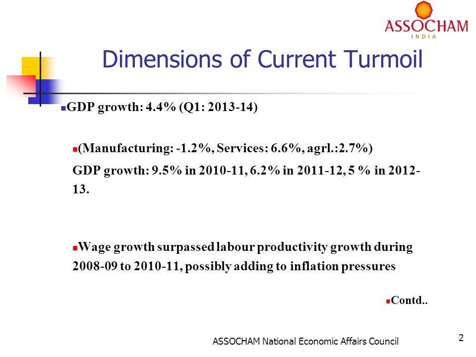 ASSOCHAM National Economic Affairs Council 2 Dimensions of Current Turmoil GDP growth: 4.4% (Q1: 2013-14) (Manufacturing: -1.2%, Services: 6.6%, agrl.:2.7%) GDP growth: 9.5% in 2010-11, 6.2% in 2011-12, 5 % in 2012- 13.