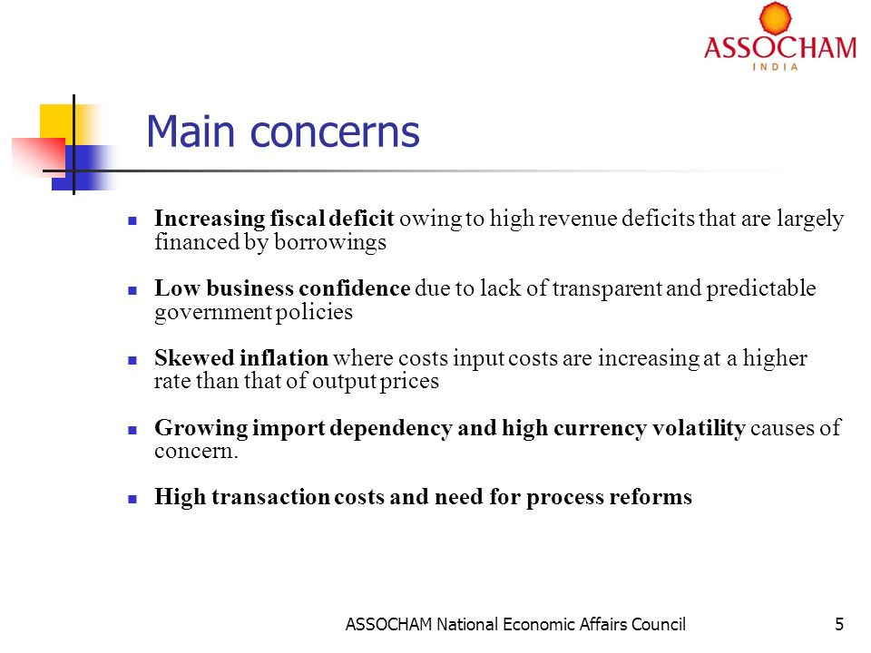 ASSOCHAM National Economic Affairs Council5 Main concerns Increasing fiscal deficit owing to high revenue deficits that are largely financed by borrowings Low business confidence due to lack of transparent and predictable government policies Skewed inflation where costs input costs are increasing at a higher rate than that of output prices Growing import dependency and high currency volatility causes of concern.