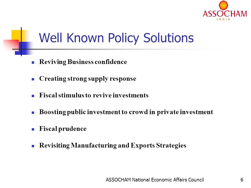 ASSOCHAM National Economic Affairs Council6 Well Known Policy Solutions Reviving Business confidence Creating strong supply response Fiscal stimulus to revive investments Boosting public investment to crowd in private investment Fiscal prudence Revisiting Manufacturing and Exports Strategies