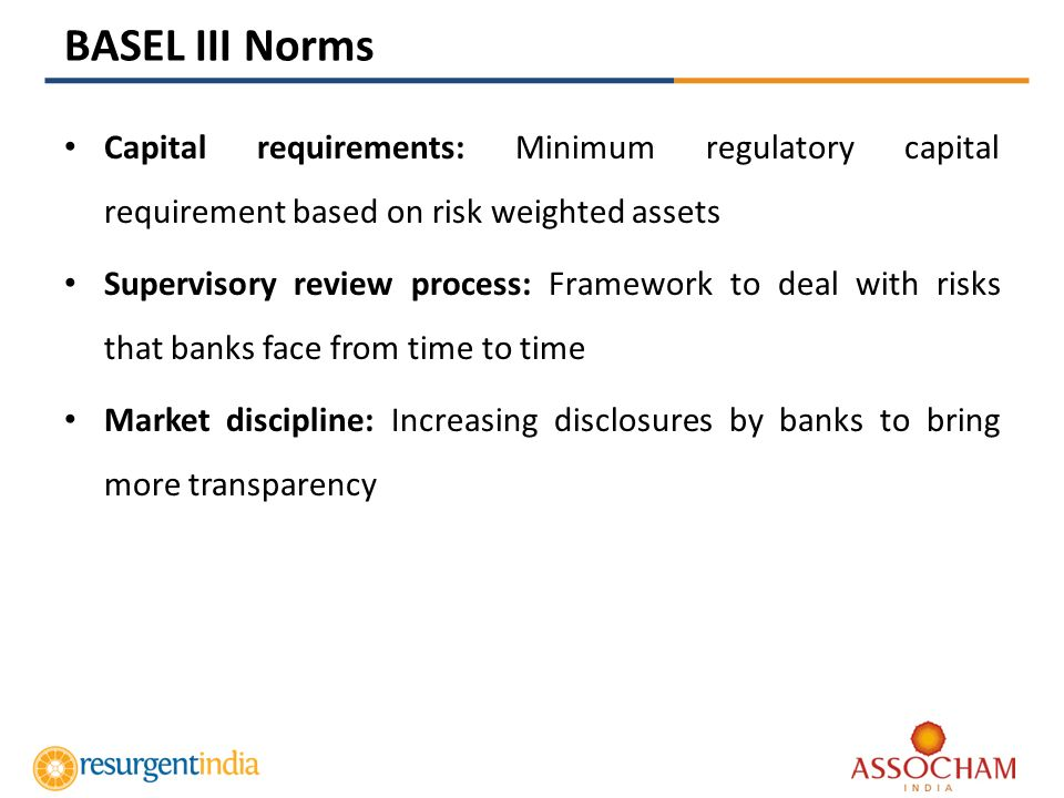 Capital requirements: Minimum regulatory capital requirement based on risk weighted assets Supervisory review process: Framework to deal with risks that banks face from time to time Market discipline: Increasing disclosures by banks to bring more transparency BASEL III Norms