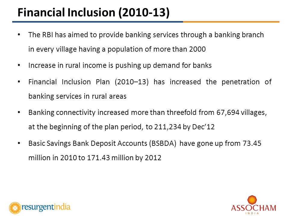 Financial Inclusion (2010-13) The RBI has aimed to provide banking services through a banking branch in every village having a population of more than 2000 Increase in rural income is pushing up demand for banks Financial Inclusion Plan (2010–13) has increased the penetration of banking services in rural areas Banking connectivity increased more than threefold from 67,694 villages, at the beginning of the plan period, to 211,234 by Dec12 Basic Savings Bank Deposit Accounts (BSBDA) have gone up from 73.45 million in 2010 to 171.43 million by 2012