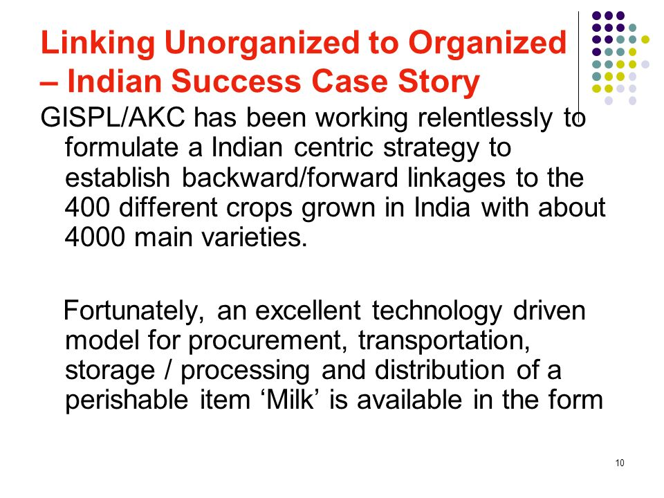 10 Linking Unorganized to Organized – Indian Success Case Story GISPL/AKC has been working relentlessly to formulate a Indian centric strategy to esta