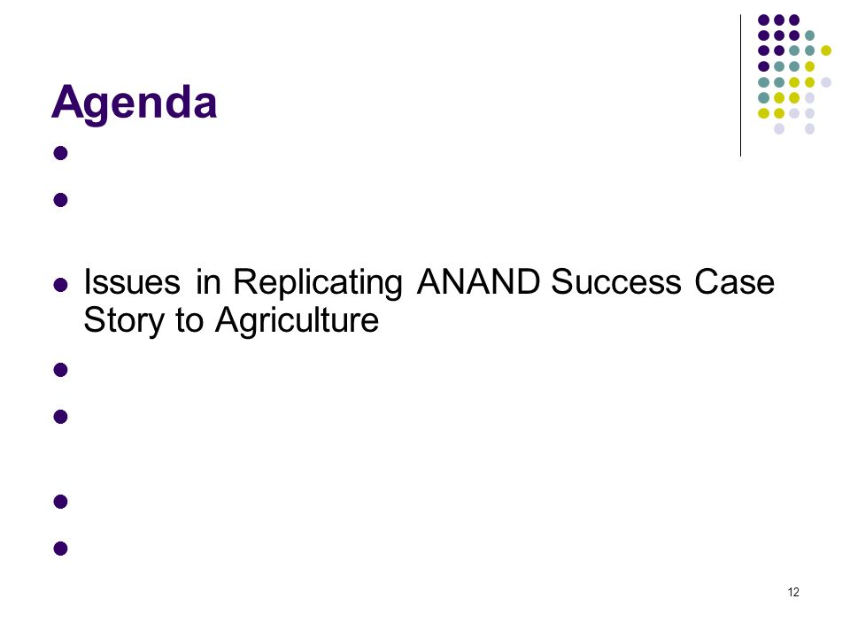 12 Agenda Indias Agricultural Scenario Linking Unorganized to Organized – Indian Success Case Story Issues in Replicating ANAND Success Case Story to