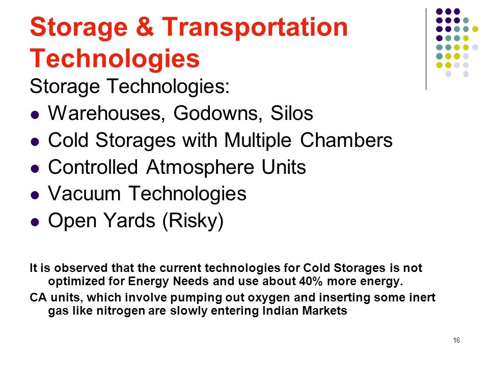 16 Storage & Transportation Technologies Storage Technologies: Warehouses, Godowns, Silos Cold Storages with Multiple Chambers Controlled Atmosphere Units Vacuum Technologies Open Yards (Risky) It is observed that the current technologies for Cold Storages is not optimized for Energy Needs and use about 40% more energy.
