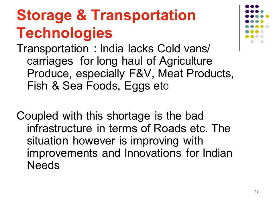 17 Storage & Transportation Technologies Transportation : India lacks Cold vans/ carriages for long haul of Agriculture Produce, especially F&V, Meat Products, Fish & Sea Foods, Eggs etc Coupled with this shortage is the bad infrastructure in terms of Roads etc.