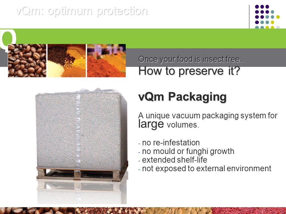 vQm: optimum protection Once your food is insect free.. How to preserve it? vQm Packaging A unique vacuum packaging system for large volumes. - no re-