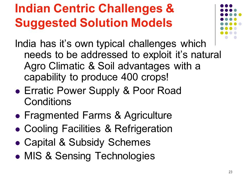 23 Indian Centric Challenges & Suggested Solution Models India has its own typical challenges which needs to be addressed to exploit its natural Agro