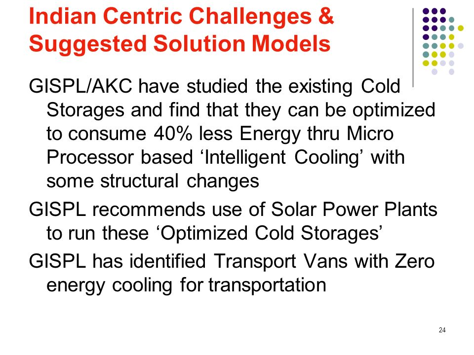 24 Indian Centric Challenges & Suggested Solution Models GISPL/AKC have studied the existing Cold Storages and find that they can be optimized to cons