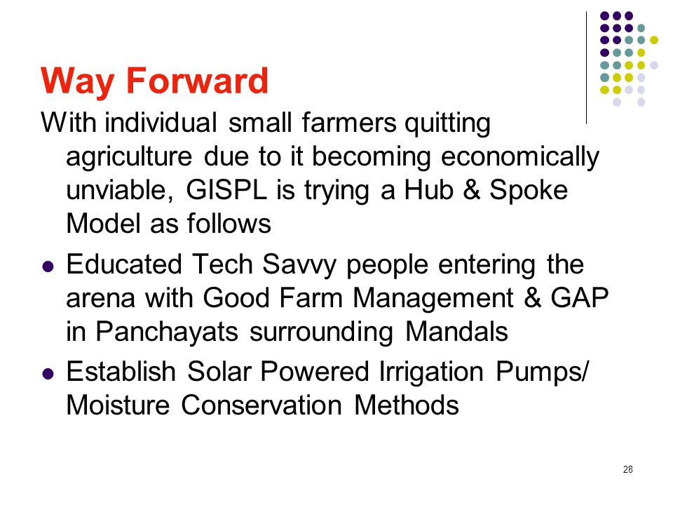 28 Way Forward With individual small farmers quitting agriculture due to it becoming economically unviable, GISPL is trying a Hub & Spoke Model as follows Educated Tech Savvy people entering the arena with Good Farm Management & GAP in Panchayats surrounding Mandals Establish Solar Powered Irrigation Pumps/ Moisture Conservation Methods