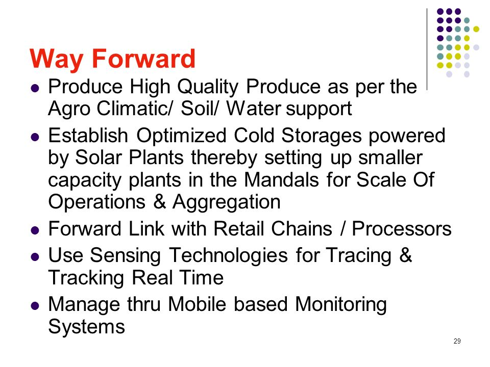 29 Way Forward Produce High Quality Produce as per the Agro Climatic/ Soil/ Water support Establish Optimized Cold Storages powered by Solar Plants thereby setting up smaller capacity plants in the Mandals for Scale Of Operations & Aggregation Forward Link with Retail Chains / Processors Use Sensing Technologies for Tracing & Tracking Real Time Manage thru Mobile based Monitoring Systems