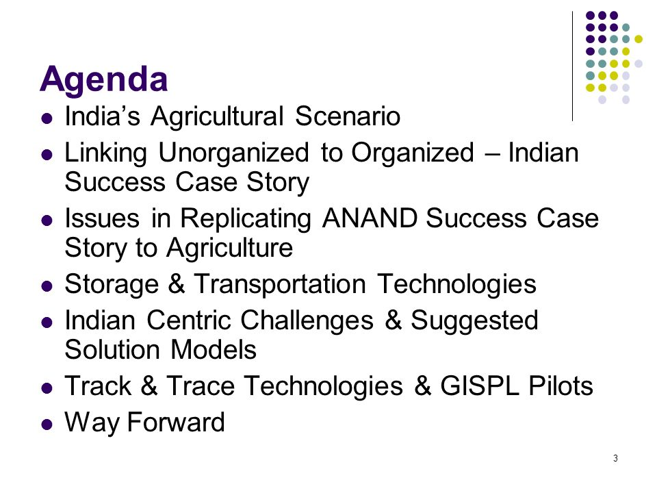 3 Agenda Indias Agricultural Scenario Linking Unorganized to Organized – Indian Success Case Story Issues in Replicating ANAND Success Case Story to Agriculture Storage & Transportation Technologies Indian Centric Challenges & Suggested Solution Models Track & Trace Technologies & GISPL Pilots Way Forward