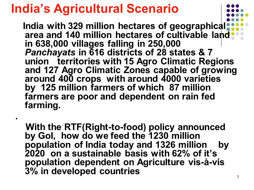 6 Indias Agricultural Scenario The Challenge is how do we reach these 125 million farmers especially the 87 million farmers who are small and poor and increase their productivity for their improvement and reduce spoilage & quality of Food to ensure Food Security.
