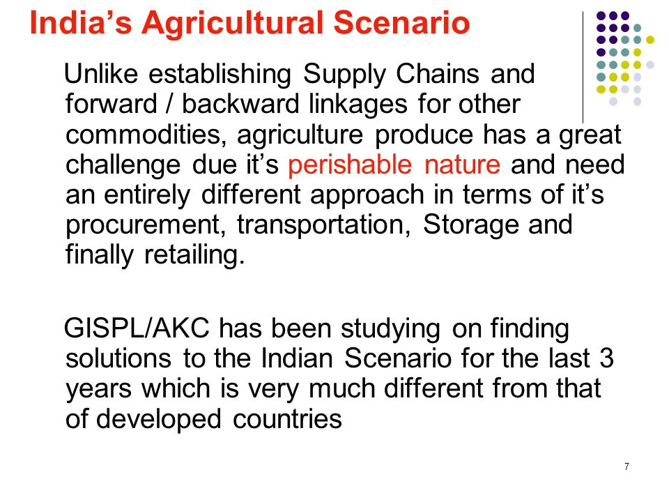 7 Indias Agricultural Scenario Unlike establishing Supply Chains and forward / backward linkages for other commodities, agriculture produce has a great challenge due its perishable nature and need an entirely different approach in terms of its procurement, transportation, Storage and finally retailing.