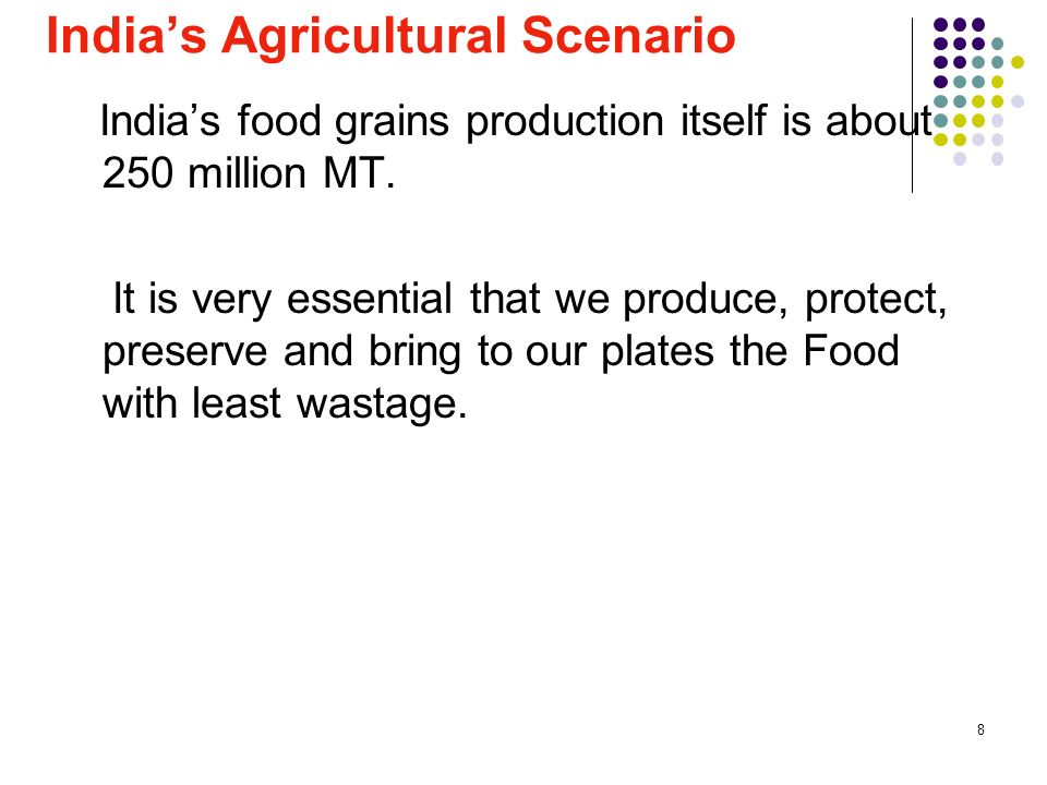 8 Indias Agricultural Scenario Indias food grains production itself is about 250 million MT. It is very essential that we produce, protect, preserve a