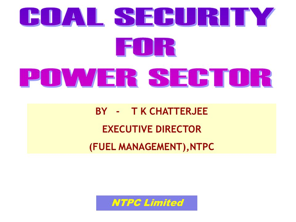 NTPC Limited BY - T K CHATTERJEE EXECUTIVE DIRECTOR (FUEL MANAGEMENT),NTPC