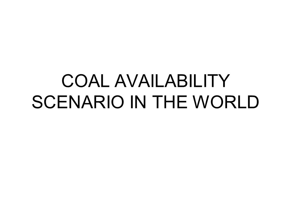 COAL AVAILABILITY SCENARIO IN THE WORLD