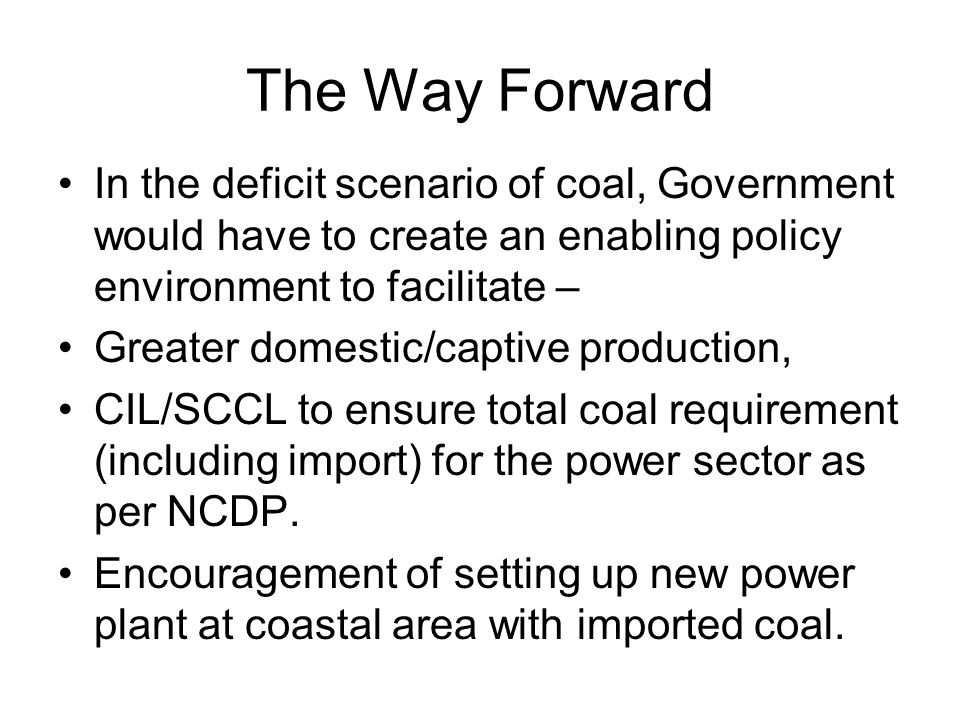 The Way Forward In the deficit scenario of coal, Government would have to create an enabling policy environment to facilitate – Greater domestic/captive production, CIL/SCCL to ensure total coal requirement (including import) for the power sector as per NCDP.
