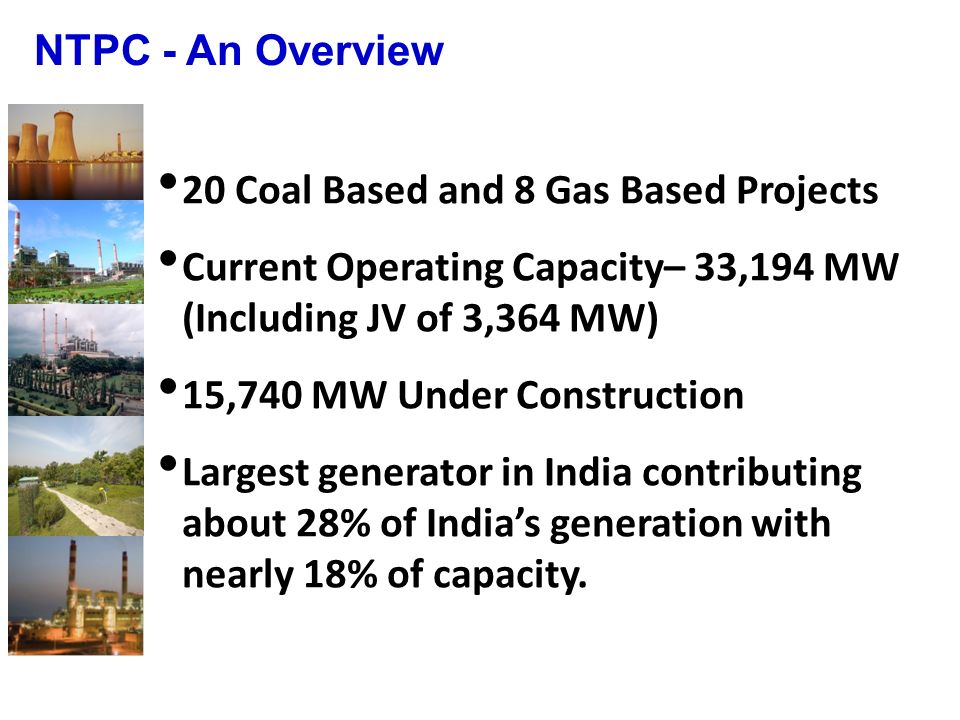 20 Coal Based and 8 Gas Based Projects Current Operating Capacity– 33,194 MW (Including JV of 3,364 MW) 15,740 MW Under Construction Largest generator in India contributing about 28% of Indias generation with nearly 18% of capacity.