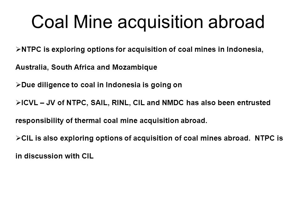 Coal Mine acquisition abroad NTPC is exploring options for acquisition of coal mines in Indonesia, Australia, South Africa and Mozambique Due diligence to coal in Indonesia is going on ICVL – JV of NTPC, SAIL, RINL, CIL and NMDC has also been entrusted responsibility of thermal coal mine acquisition abroad.