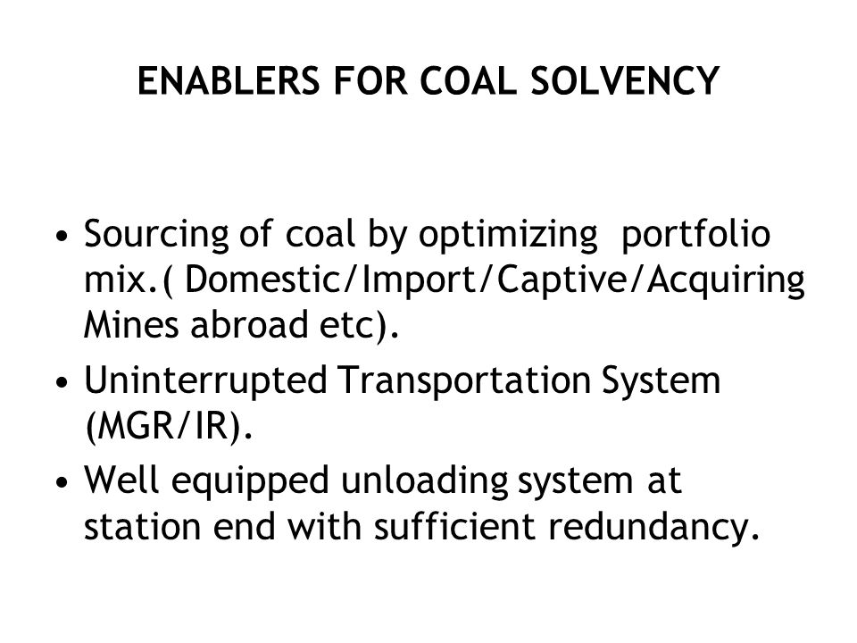 ENABLERS FOR COAL SOLVENCY Sourcing of coal by optimizing portfolio mix.( Domestic/Import/Captive/Acquiring Mines abroad etc).