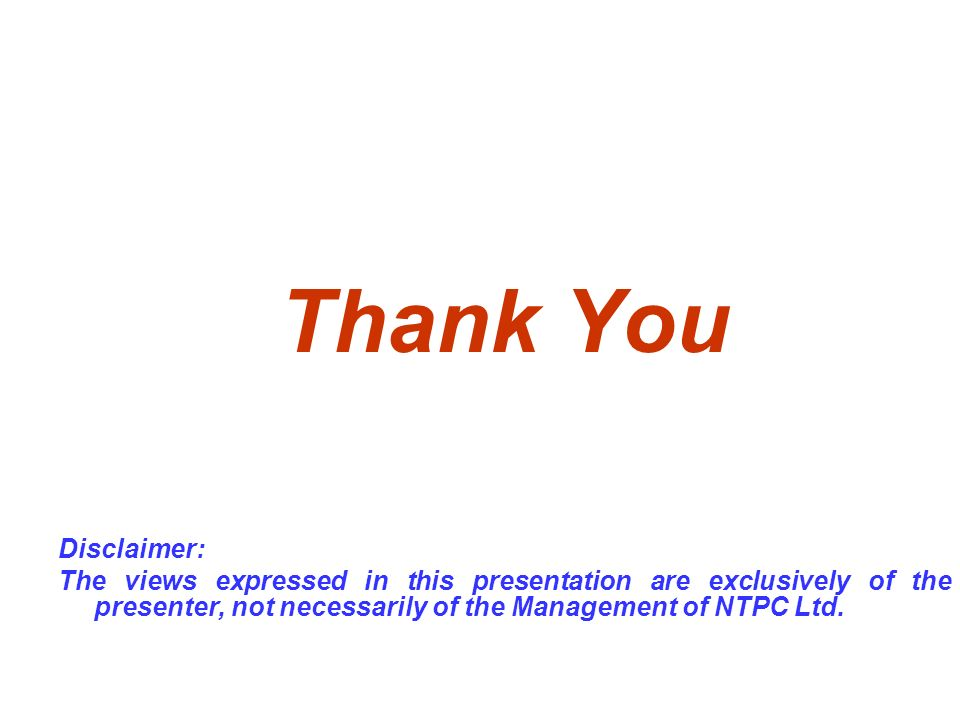 Thank You Disclaimer: The views expressed in this presentation are exclusively of the presenter, not necessarily of the Management of NTPC Ltd.