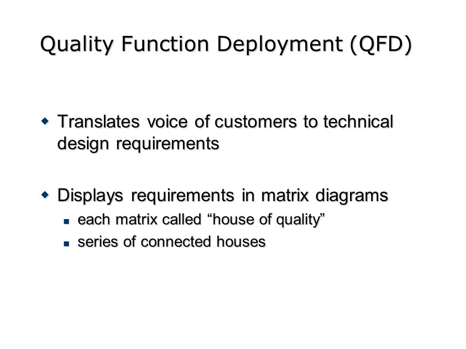 Quality Function Deployment (QFD) Translates voice of customers to technical design requirements Translates voice of customers to technical design req