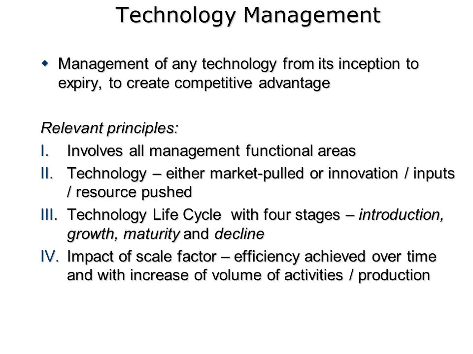 Technology Management Management of any technology from its inception to expiry, to create competitive advantage Management of any technology from its