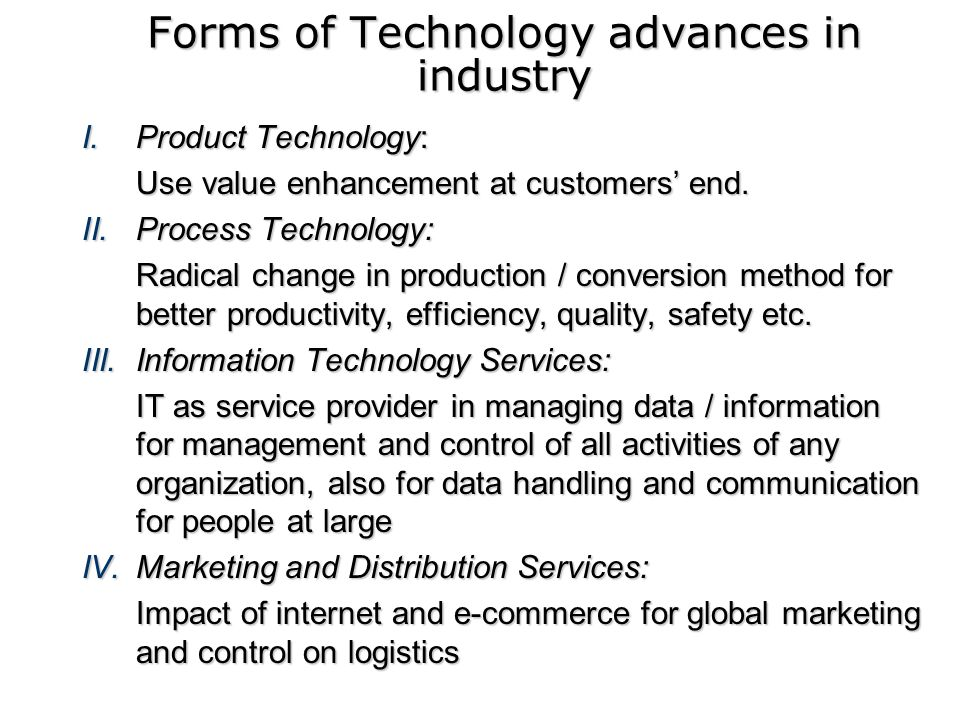 Forms of Technology advances in industry I.Product Technology: Use value enhancement at customers end. II.Process Technology: Radical change in produc