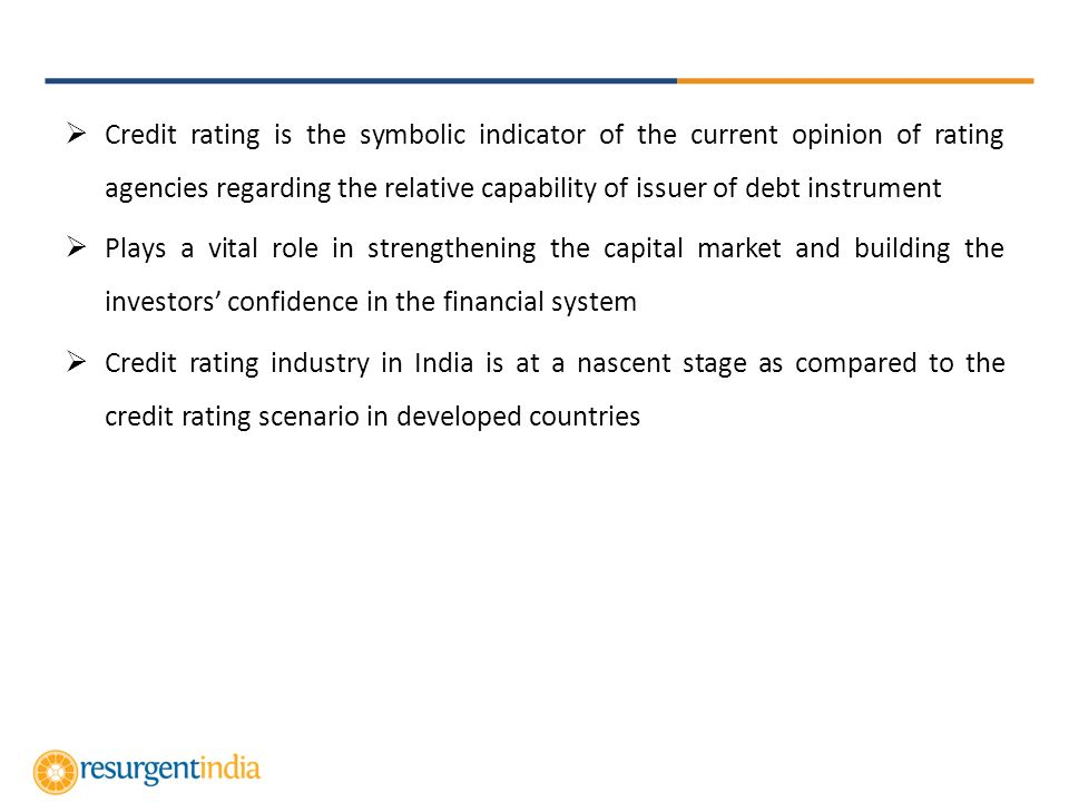 Credit rating is the symbolic indicator of the current opinion of rating agencies regarding the relative capability of issuer of debt instrument Plays a vital role in strengthening the capital market and building the investors confidence in the financial system Credit rating industry in India is at a nascent stage as compared to the credit rating scenario in developed countries