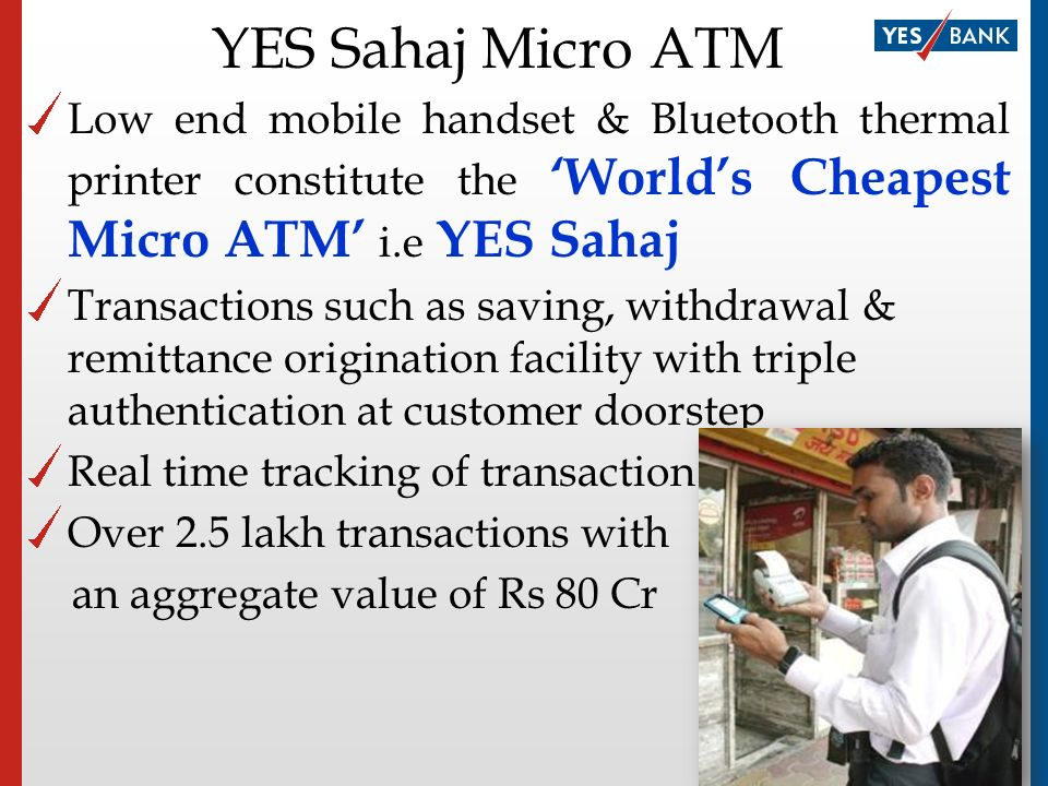 YES Money -Domestic Remittance Service Simple, Secure & Cost effective way of sending hard earned money home Walk into any YES Money outlet and send money to any account instantly(IMPS)/within few hours(NEFT) Integration of existing technologies and network of BC outlets & Yes Bank 10 lakh + Customers – Over 40 lakh transactions, value of over Rs.