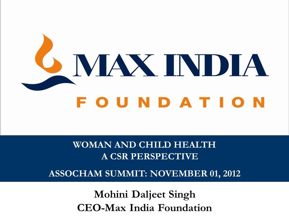 Mohini Daljeet Singh CEO-Max India Foundation WOMAN AND CHILD HEALTH A CSR PERSPECTIVE ASSOCHAM SUMMIT: NOVEMBER 01, 2012