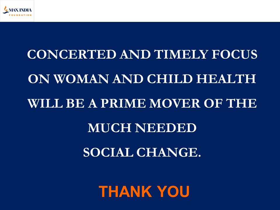 CONCERTED AND TIMELY FOCUS ON WOMAN AND CHILD HEALTH WILL BE A PRIME MOVER OF THE MUCH NEEDED SOCIAL CHANGE. THANK YOU