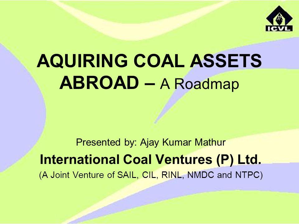 AQUIRING COAL ASSETS ABROAD – A Roadmap Presented by: Ajay Kumar Mathur International Coal Ventures (P) Ltd. (A Joint Venture of SAIL, CIL, RINL, NMDC