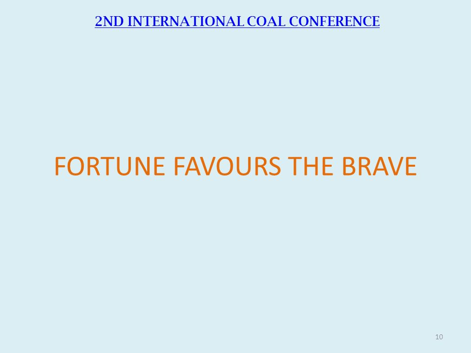 FORTUNE FAVOURS THE BRAVE 2ND INTERNATIONAL COAL CONFERENCE 10