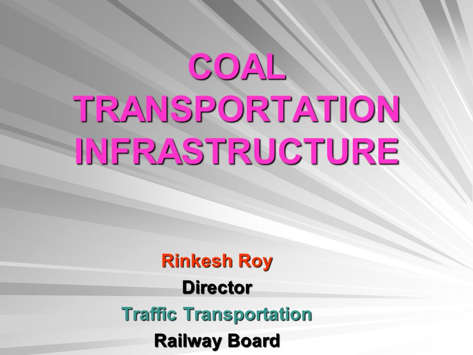 COAL TRANSPORTATION INFRASTRUCTURE Rinkesh Roy Director Traffic Transportation Railway Board
