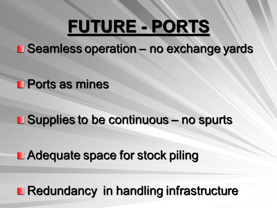 FUTURE - PORTS Seamless operation – no exchange yards Ports as mines Supplies to be continuous – no spurts Adequate space for stock piling Redundancy in handling infrastructure