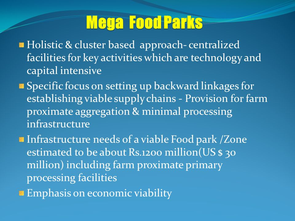Mega Food Parks Holistic & cluster based approach- centralized facilities for key activities which are technology and capital intensive Specific focus