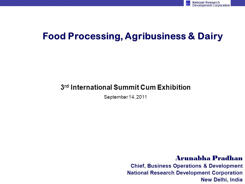 National Research Development Corporation Food Processing, Agribusiness & Dairy Arunabha Pradhan Chief, Business Operations & Development National Res