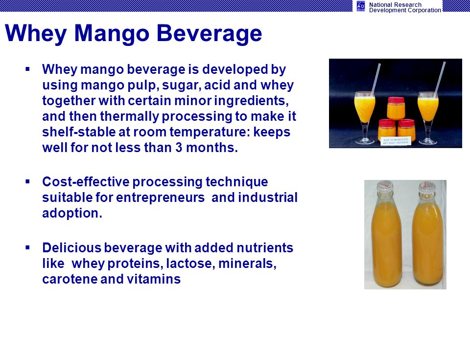 National Research Development Corporation Whey Mango Beverage Whey mango beverage is developed by using mango pulp, sugar, acid and whey together with