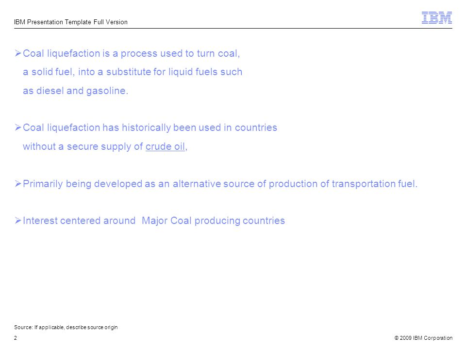 © 2009 IBM Corporation2 Source:If applicable, describe source origin IBM Presentation Template Full Version Coal liquefaction is a process used to tur