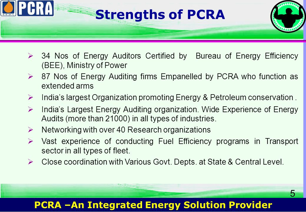 PCRA –An Integrated Energy Solution Provider 4 Field Activities Industrial Sector / Commercial Bldg Sector Energy Audit I.T.P. Fuel Oil Diagnostic Stu