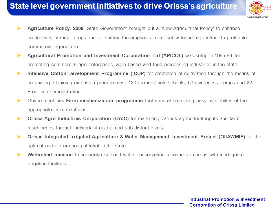 Page 11 Industrial Promotion & Investment Corporation of Orissa Limited Agriculture Policy, 2008: State Government brought out a New Agricultural Policy to enhance productivity of major crops and for shifting the emphasis from subsistence agriculture to profitable commercial agriculture Agricultural Promotion and Investment Corporation Ltd (APICOL) was setup in 1995-96 for promoting commercial agri-enterprises, agro-based and food processing industries in the state Intensive Cotton Development Programme (ICDP) for promotion of cultivation through the means of organizing 7 training extension programmes, 133 farmers field schools, 50 awareness camps and 22 Front line demonstration Government has Farm mechanization programme that aims at promoting easy availability of the appropriate farm machines Orissa Agro Industries Corporation (OAIC) for marketing various agricultural inputs and farm machineries through network at district and sub-district levels Orissa Integrated Irrigated Agriculture & Water Management Investment Project (OIIAWMIP) for the optimal use of irrigation potential in the state Watershed mission to undertake soil and water conservation measures in areas with inadequate irrigation facilities State level government initiatives to drive Orissas agriculture