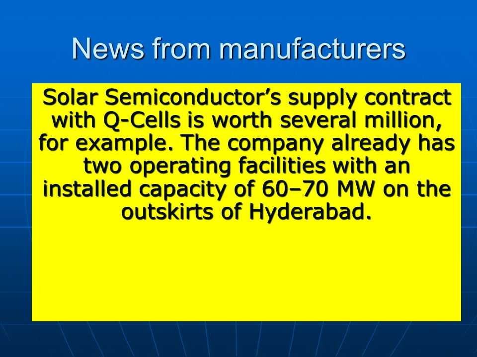 News from manufacturers Solar Semiconductors supply contract with Q-Cells is worth several million, for example. The company already has two operating