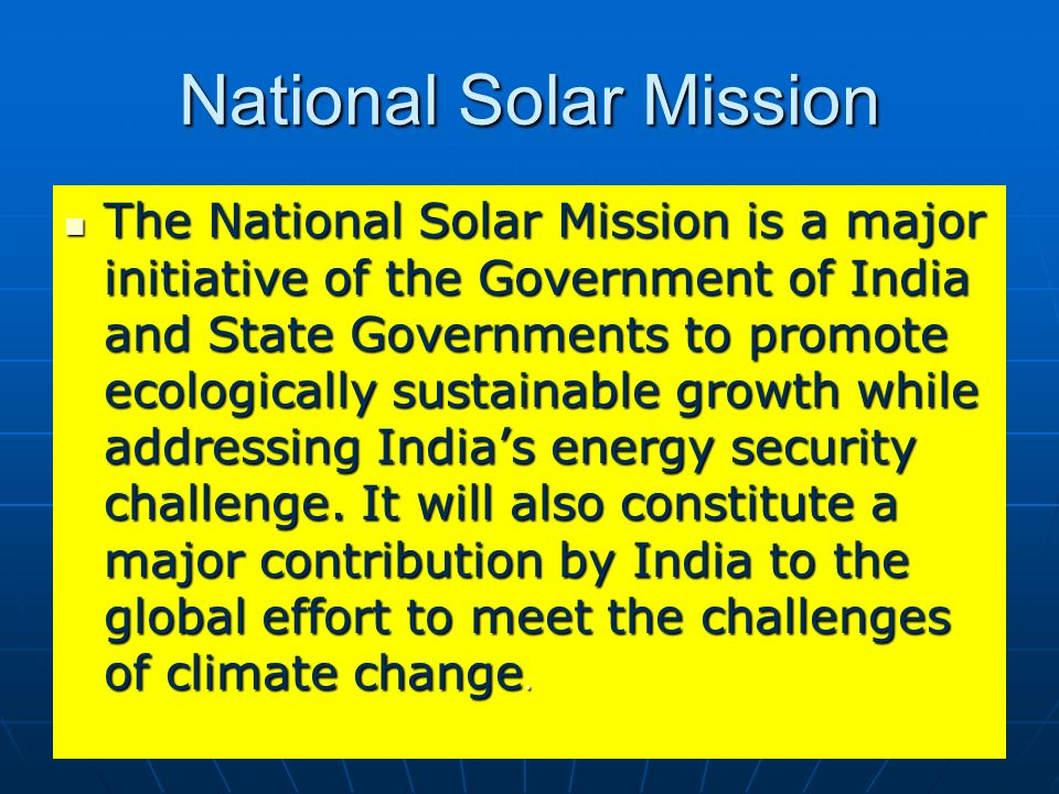 National Solar Mission The National Solar Mission is a major initiative of the Government of India and State Governments to promote ecologically susta