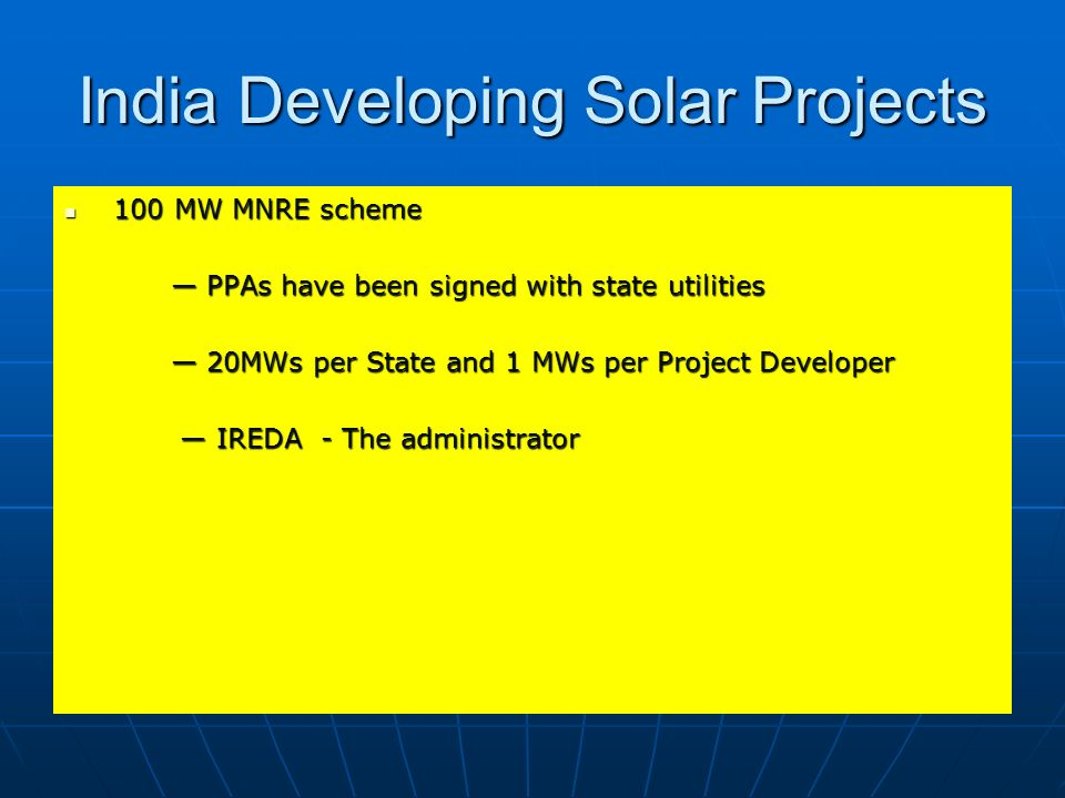 India Developing Solar Projects 100 MW MNRE scheme 100 MW MNRE scheme PPAs have been signed with state utilities PPAs have been signed with state util