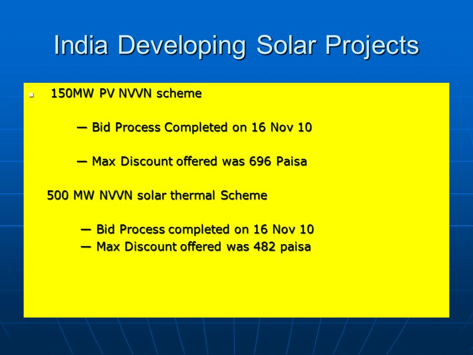 India Developing Solar Projects 150MW PV NVVN scheme 150MW PV NVVN scheme Bid Process Completed on 16 Nov 10 Bid Process Completed on 16 Nov 10 Max Di